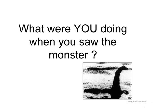 What were you doing when you saw the monster ?
