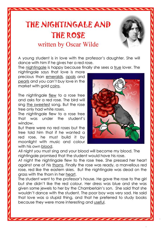 after reading the nightingale and the rose I have read all that the wise men have written, and all the secrets of philosophy are mine, yet for want of a red rose is my life made wretched' `here at last is a true lover,' said the nightingale `night after night have i sung of him, though i knew him not: night after night have i told his story to the stars, and now i see him.