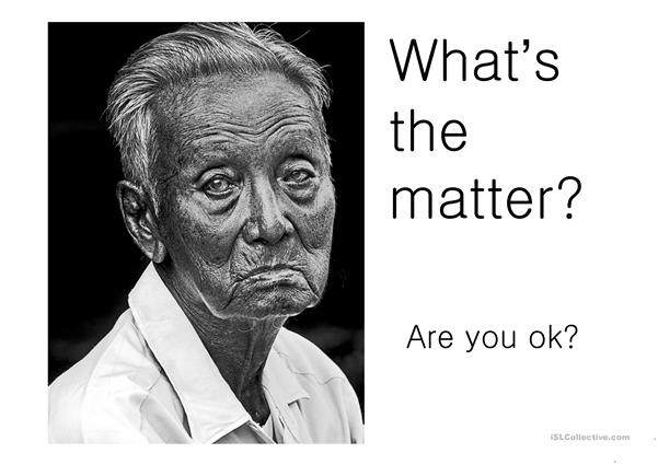 What's the matter / Are you ok?