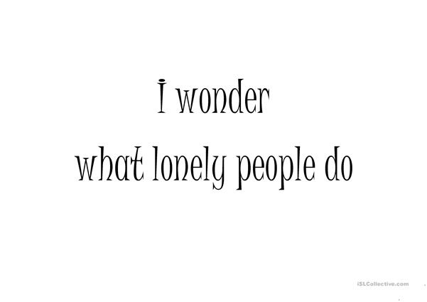 I wonder what lonely people do