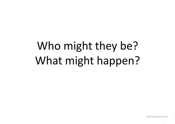 Who might they be? What might happen
