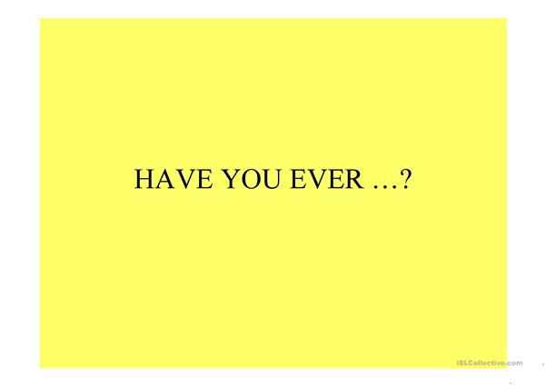 Have you ever ....?