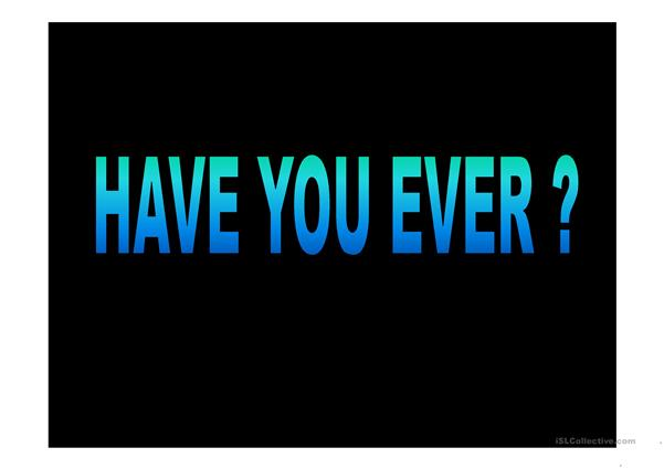 Have you ever ?