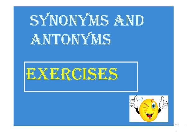 SYNONYMS AND ANTONYMS EXERCISES