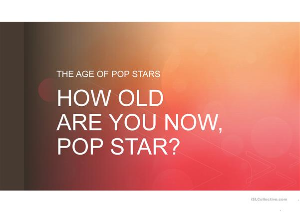 AND HOW OLD ARE YOU NOW, POP STAR? Teaching age and past simple- present simple
